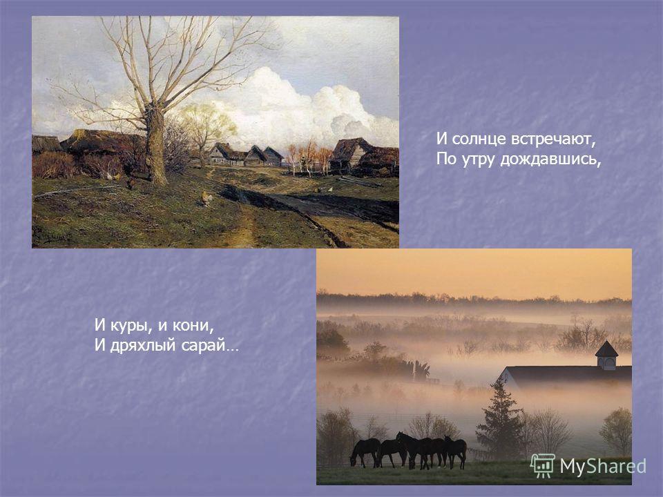 И солнце встречают, По утру дождавшись, И куры, и кони, И дряхлый сарай…