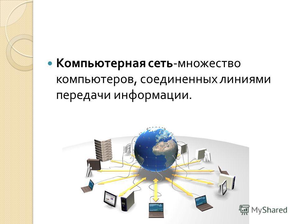 Компьютерная сеть - множество компьютеров, соединенных линиями передачи информации.