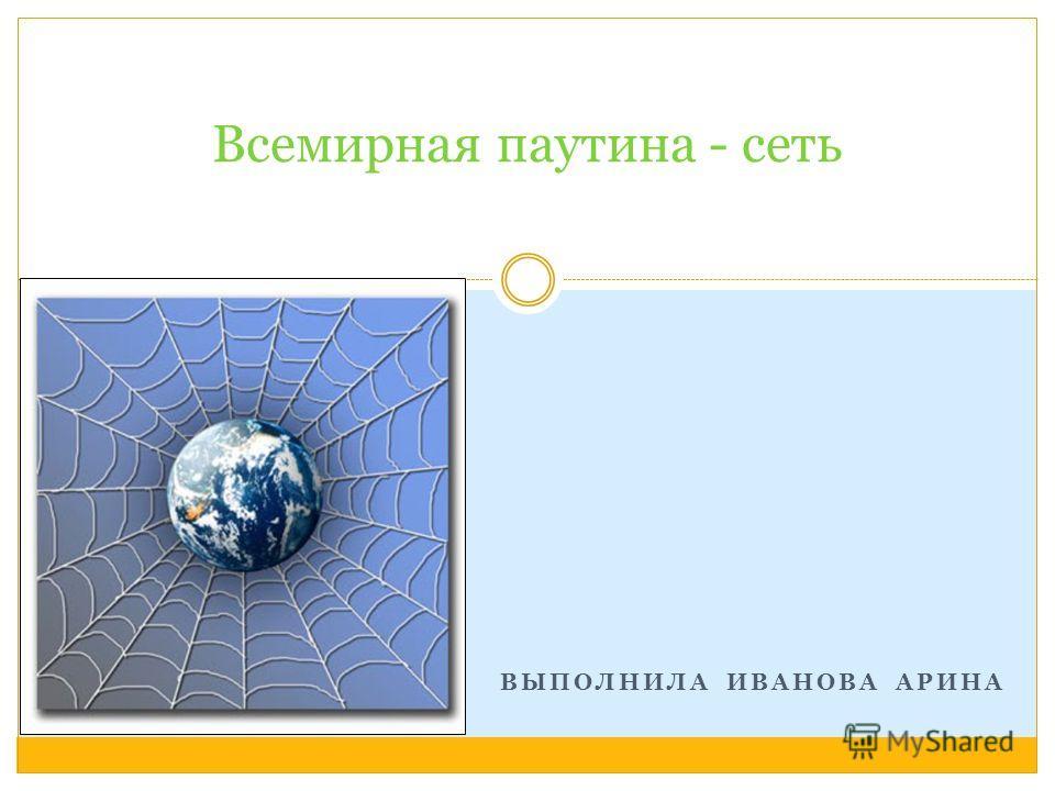 ВЫПОЛНИЛА ИВАНОВА АРИНА Всемирная паутина - сеть