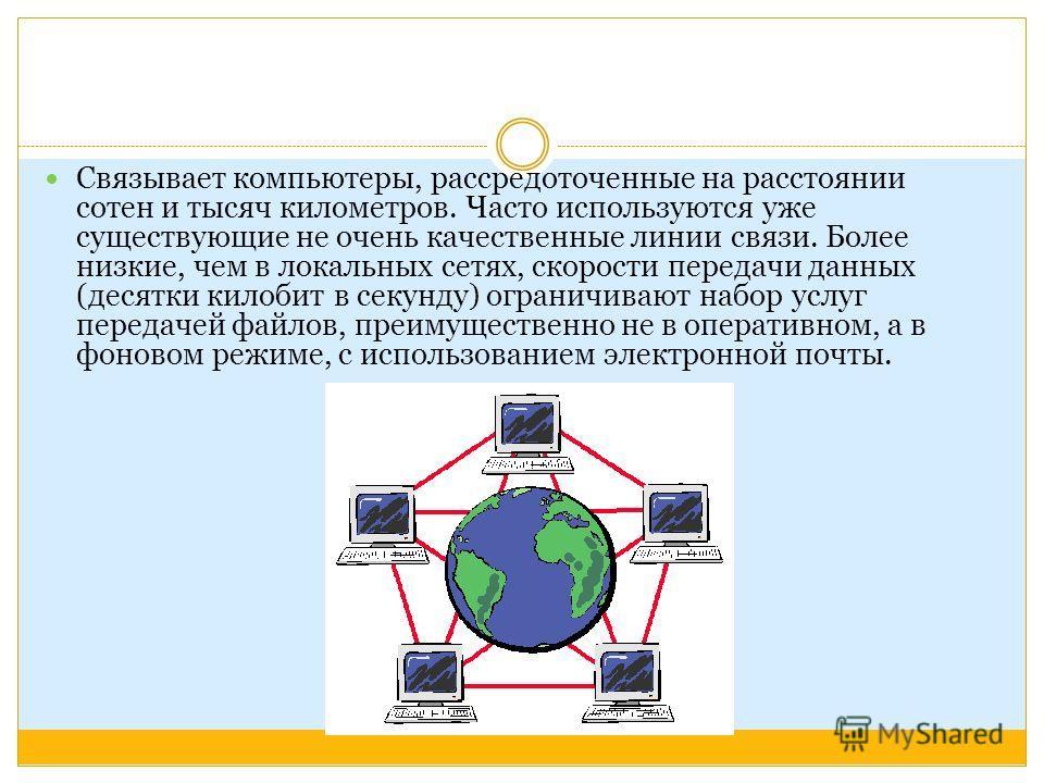 Связывает компьютеры, рассредоточенные на расстоянии сотен и тысяч километров. Часто используются уже существующие не очень качественные линии связи. Более низкие, чем в локальных сетях, скорости передачи данных (десятки килобит в секунду) ограничива