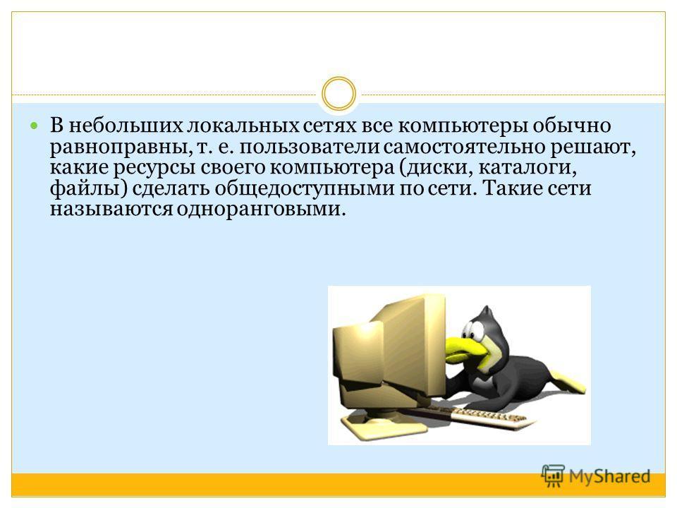 В небольших локальных сетях все компьютеры обычно равноправны, т. е. пользователи самостоятельно решают, какие ресурсы своего компьютера (диски, каталоги, файлы) сделать общедоступными по сети. Такие сети называются одноранговыми.