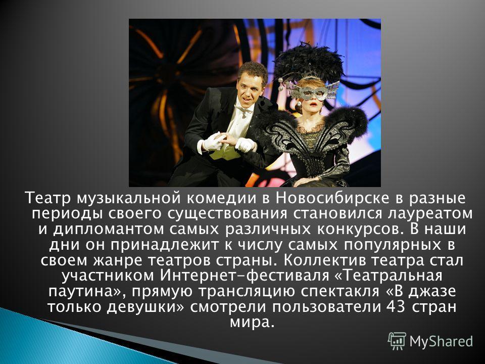 Театр музыкальной комедии в Новосибирске в разные периоды своего существования становился лауреатом и дипломантом самых различных конкурсов. В наши дни он принадлежит к числу самых популярных в своем жанре театров страны. Коллектив театра стал участн
