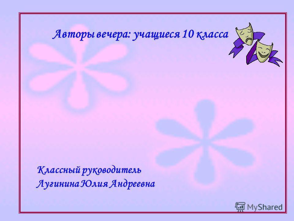 Авторы вечера: учащиеся 10 класса Классный руководитель Лугинина Юлия Андреевна