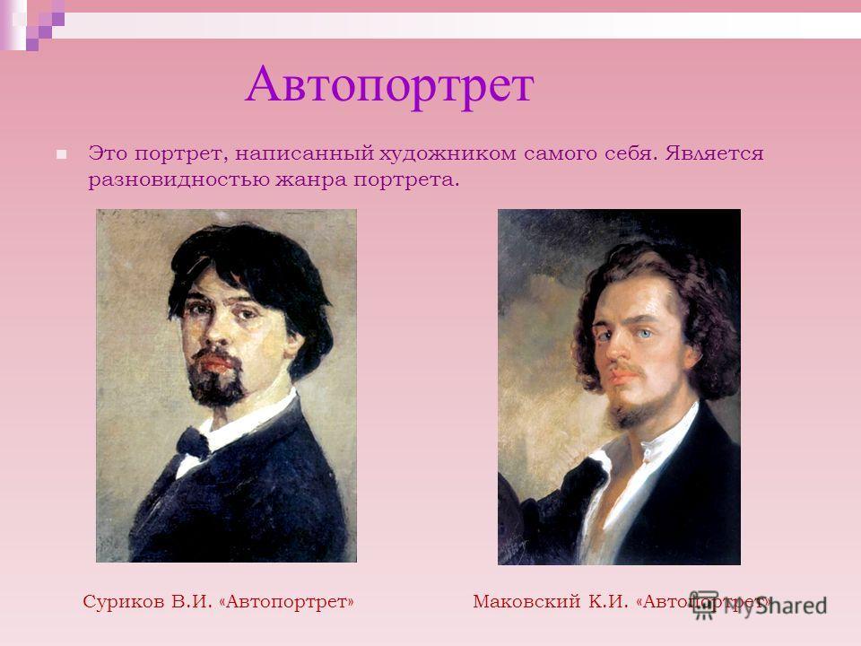 Автопортрет Это портрет, написанный художником самого себя. Является разновидностью жанра портрета. Суриков В.И. «Автопортрет»Маковский К.И. «Автопортрет»