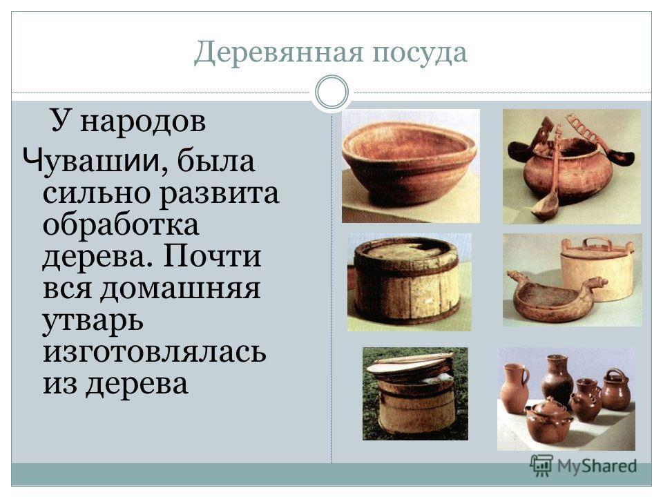Деревянная посуда У народов Ч уваш ии, была сильно развита обработка дерева. Почти вся домашняя утварь изготовлялась из дерева