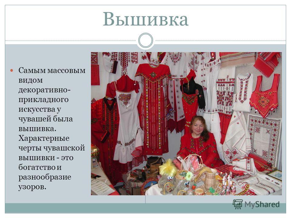 Вышивка Самым массовым видом декоративно- прикладного искусства у чувашей была вышивка. Характерные черты чувашской вышивки - это богатство и разнообразие узоров.
