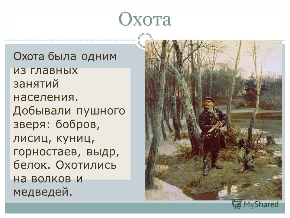 Охота Охота б ыла одним из главных занятий населения. Добывали пушного зверя: бобров, лисиц, куниц, горностаев, выдр, белок. Охотились на волков и медведей.