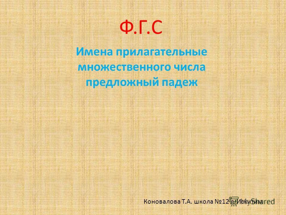 Ф.Г.С Имена прилагательные множественного числа предложный падеж Коновалова Т.А. школа 12 г. Искитим