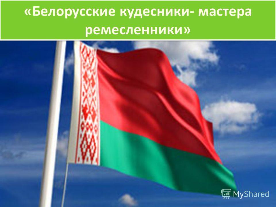 «Белорусские кудесники- мастера ремесленники»