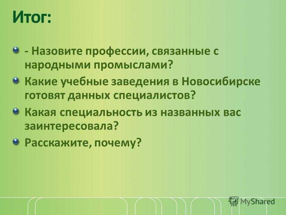 Итог: - Назовите профессии, связанные с народными промыслами? Какие учебные заведения в Новосибирске готовят данных специалистов? Какая специальность из названных вас заинтересовала? Расскажите, почему?