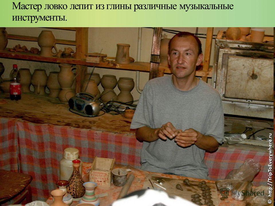 Мастер ловко лепит из глины различные музыкальные инструменты.