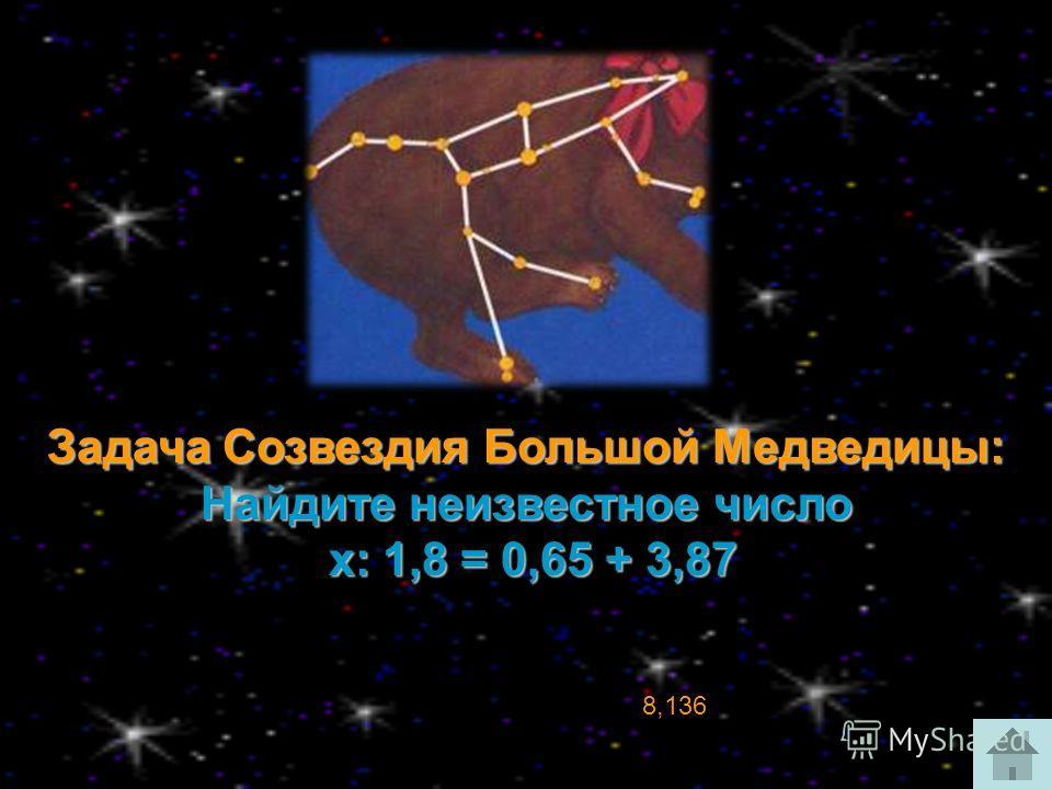 Задача Созвездия Большой Медведицы: Найдите неизвестное число х: 1,8 = 0,65 + 3,87 х: 1,8 = 0,65 + 3,87 8,136