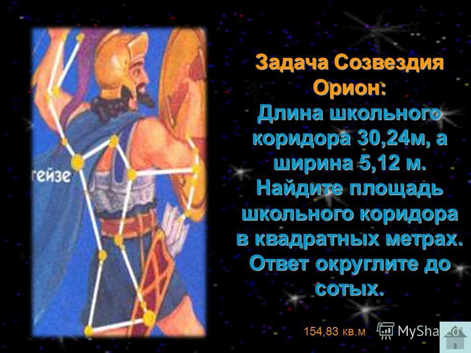 Задача Созвездия Орион: Длина школьного коридора 30,24м, а ширина 5,12 м. Найдите площадь школьного коридора в квадратных метрах. Ответ округлите до сотых. 154,83 кв.м