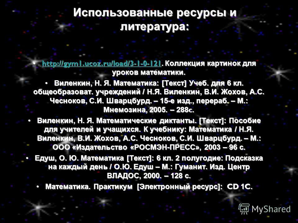 Использованные ресурсы и литература: http://gym1.ucoz.ru/load/3-1-0-121. Коллекция картинок для уроков математики.http://gym1.ucoz.ru/load/3-1-0-121. Коллекция картинок для уроков математики.http://gym1.ucoz.ru/load/3-1-0-121 Виленкин, Н. Я. Математи