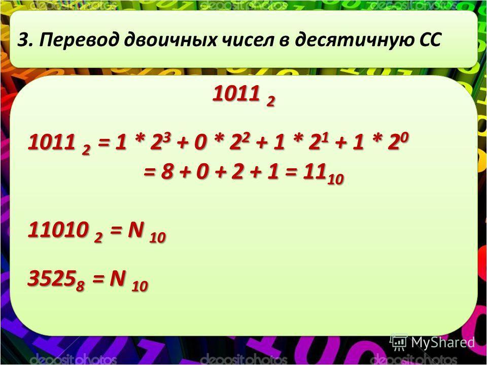 3. Перевод двоичных чисел в десятичную СС 1011 2 1011 2 = 1 * 2 3 + 0 * 2 2 + 1 * 2 1 + 1 * 2 0 = 8 + 0 + 2 + 1 = 11 10 11010 2 = N 10 3525 8 = N 10 1011 2 1011 2 = 1 * 2 3 + 0 * 2 2 + 1 * 2 1 + 1 * 2 0 = 8 + 0 + 2 + 1 = 11 10 11010 2 = N 10 3525 8 =