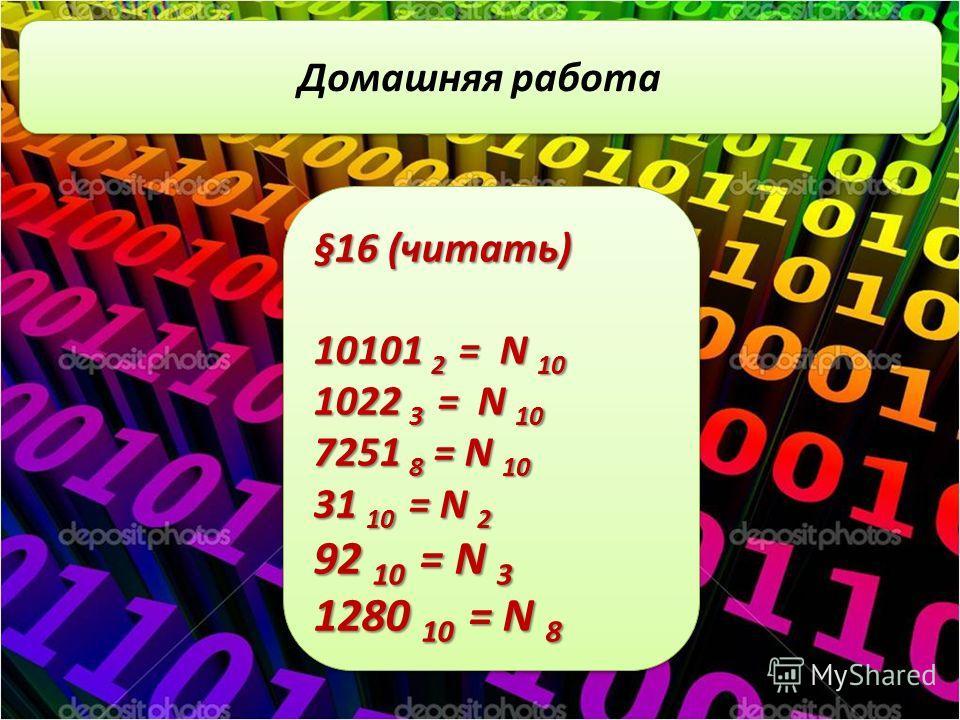 3 класс Домашняя работа §16 (читать) 10101 2 = N 10 1022 3 = N 10 7251 8 = N 10 31 10 = N 2 92 10 = N 3 1280 10 = N 8 §16 (читать) 10101 2 = N 10 1022 3 = N 10 7251 8 = N 10 31 10 = N 2 92 10 = N 3 1280 10 = N 8