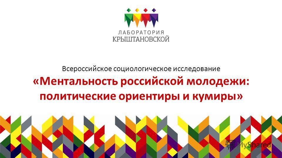 Всероссийское социологическое исследование «Ментальность российской молодежи: политические ориентиры и кумиры»