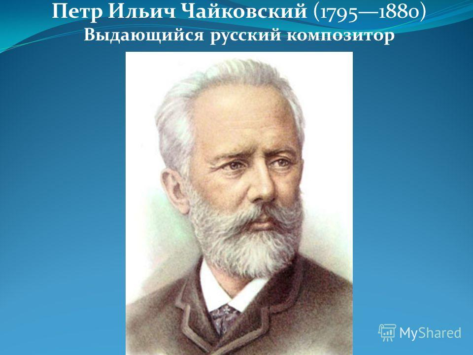 Петр Ильич Чайковский (17951880) Выдающийся русский композитор