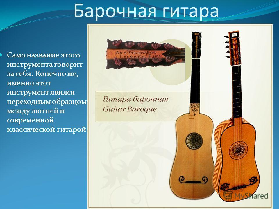 Барочная гитара Само название этого инструмента говорит за себя. Конечно же, именно этот инструмент явился переходным образцом между лютней и современной классической гитарой.