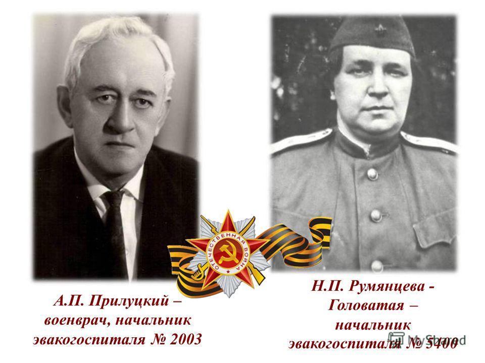 Н.П. Румянцева - Головатая – начальник эвакогоспиталя 5400 А.П. Прилуцкий – военврач, начальник эвакогоспиталя 2003