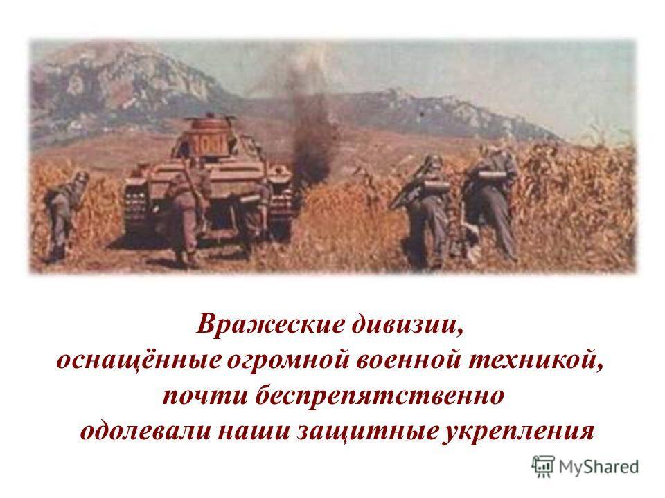 Вражеские дивизии, оснащённые огромной военной техникой, почти беспрепятственно одолевали наши защитные укрепления