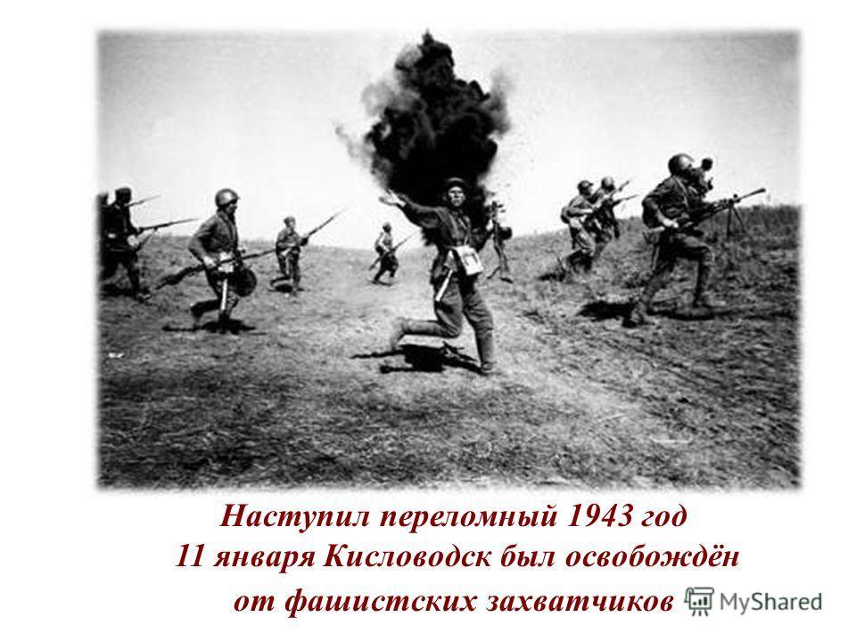 Наступил переломный 1943 год 11 января Кисловодск был освобождён от фашистских захватчиков