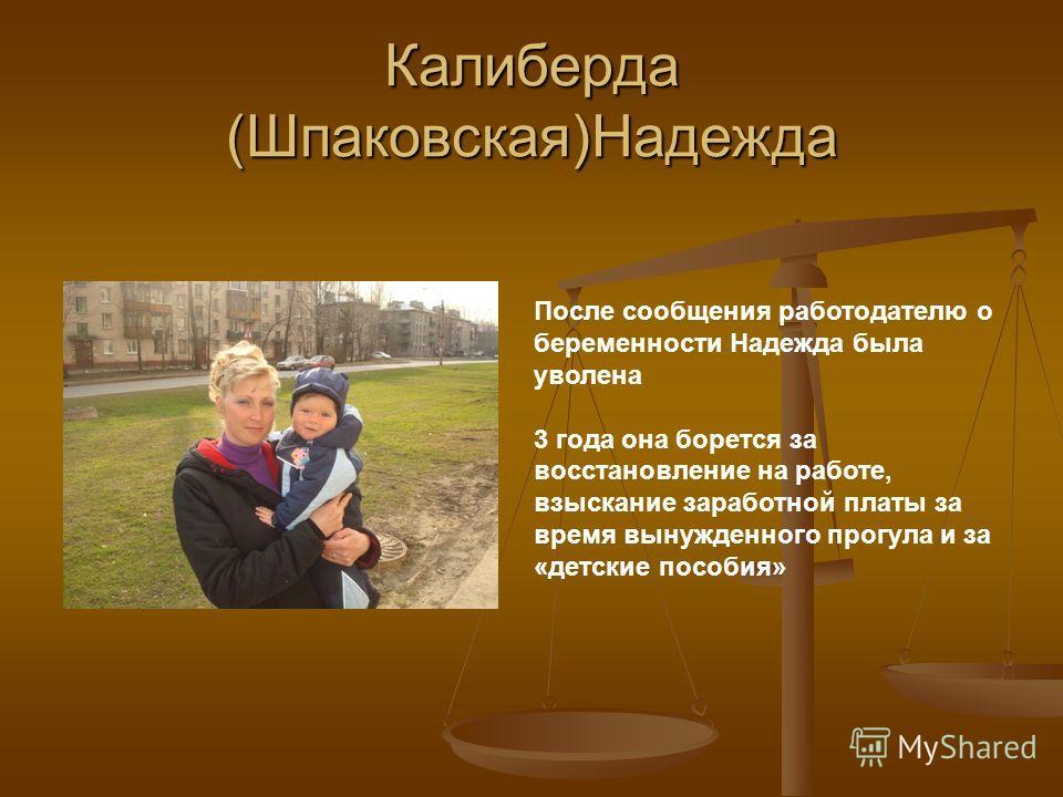Калиберда (Шпаковская)Надежда После сообщения работодателю о беременности Надежда была уволена 3 года она борется за восстановление на работе, взыскание заработной платы за время вынужденного прогула и за «детские пособия»