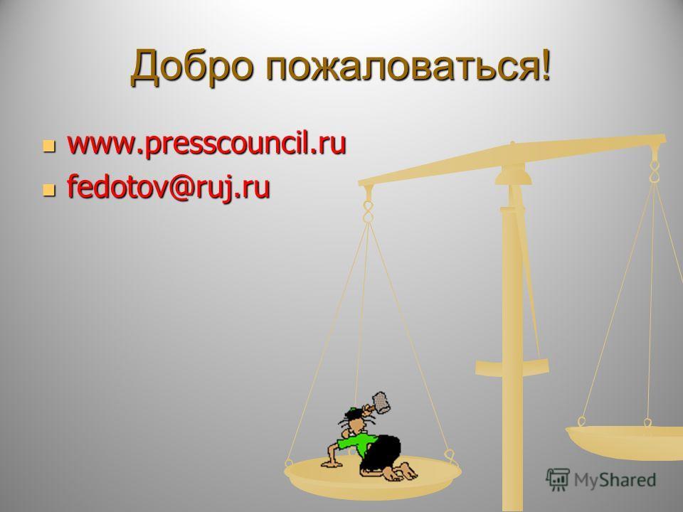 Добро пожаловаться! www.presscouncil.ru www.presscouncil.ru fedotov@ruj.ru fedotov@ruj.ru