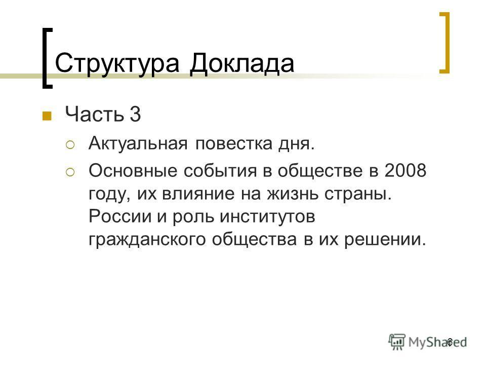6 Структура Доклада Часть 3 Актуальная повестка дня. Основные события в обществе в 2008 году, их влияние на жизнь страны. России и роль институтов гражданского общества в их решении.