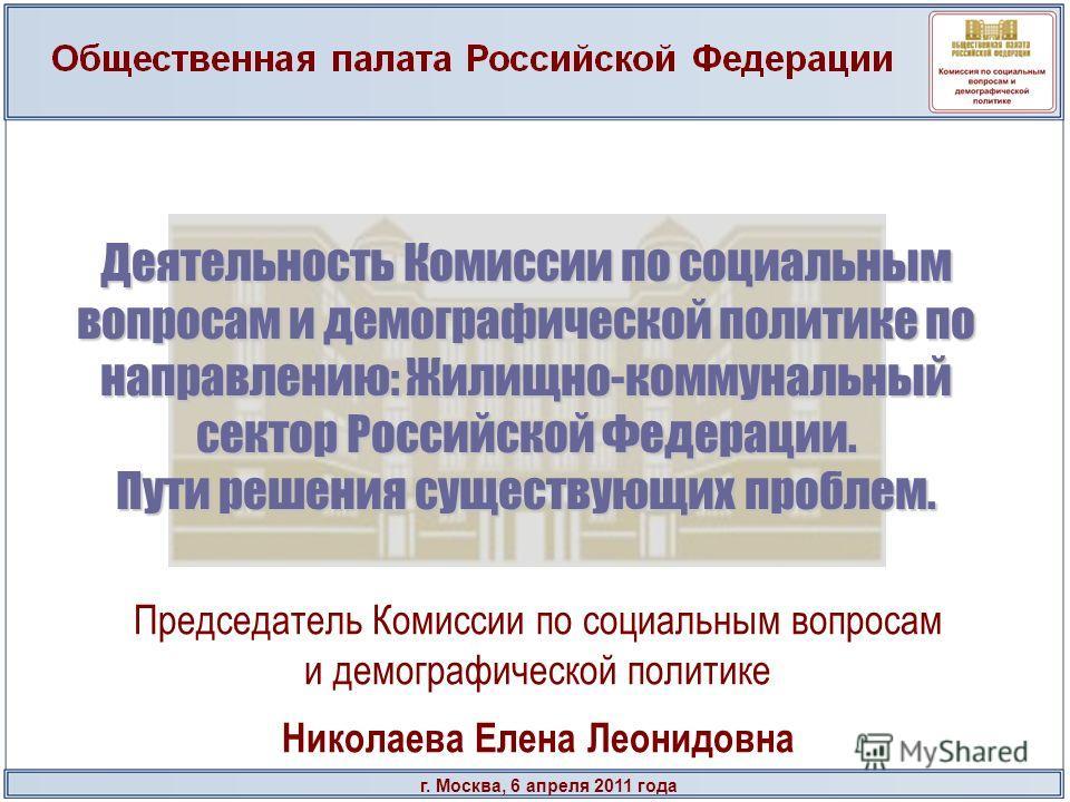 г. Москва, 6 апреля 2011 года Деятельность Комиссии по социальным вопросам и демографической политике по направлению: Жилищно-коммунальный сектор Российской Федерации. Пути решения существующих проблем. Председатель Комиссии по социальным вопросам и