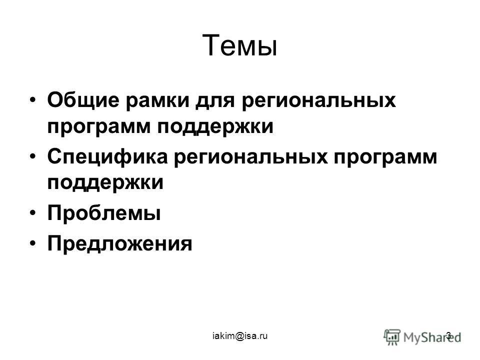 iakim@isa.ru3 Темы Общие рамки для региональных программ поддержки Специфика региональных программ поддержки Проблемы Предложения