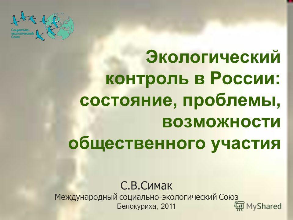 Экологический контроль в России: состояние, проблемы, возможности общественного участия С.В.Симак Международный социально-экологический Союз Белокуриха, 2011