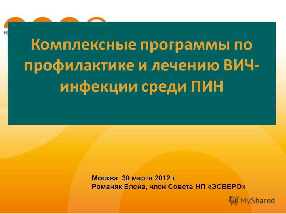Комплексные программы по профилактике и лечению ВИЧ- инфекции среди ПИН Москва, 30 марта 2012 г. Романяк Елена, член Совета НП «ЭСВЕРО»