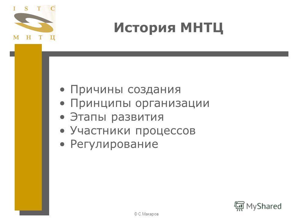 © С.Макаров История МНТЦ Причины создания Принципы организации Этапы развития Участники процессов Регулирование