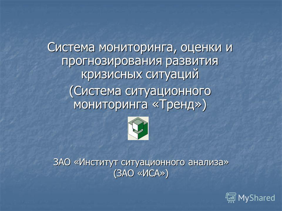 ЗАО «Институт ситуационного анализа» (ЗАО «ИСА») Система мониторинга, оценки и прогнозирования развития кризисных ситуаций (Система ситуационного мониторинга «Тренд»)