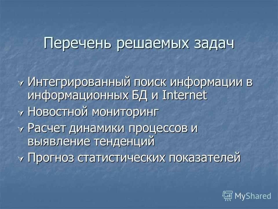 Перечень решаемых задач Интегрированный поиск информации в информационных БД и Internet Интегрированный поиск информации в информационных БД и Internet Новостной мониторинг Новостной мониторинг Расчет динамики процессов и выявление тенденций Расчет д