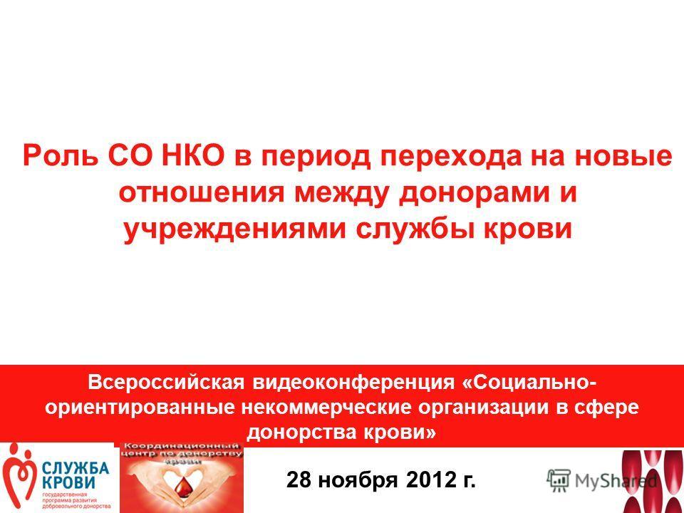Роль СО НКО в период перехода на новые отношения между донорами и учреждениями службы крови Всероссийская видеоконференция «Социально- ориентированные некоммерческие организации в сфере донорства крови» 28 ноября 2012 г.