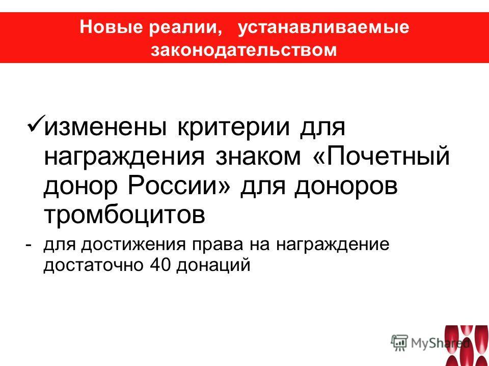 изменены критерии для награждения знаком «Почетный донор России» для доноров тромбоцитов -для достижения права на награждение достаточно 40 донаций Новые реалии, устанавливаемые законодательством