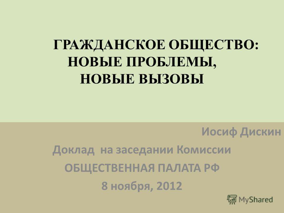 ГРАЖДАНСКОЕ ОБЩЕСТВО: НОВЫЕ ПРОБЛЕМЫ, НОВЫЕ ВЫЗОВЫ Иосиф Дискин Доклад на заседании Комиссии ОБЩЕСТВЕННАЯ ПАЛАТА РФ 8 ноября, 2012