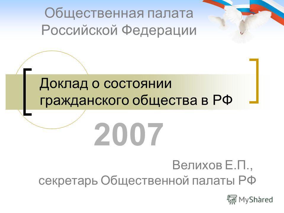 1 Доклад о состоянии гражданского общества в РФ Общественная палата Российской Федерации Велихов Е.П., секретарь Общественной палаты РФ 2007