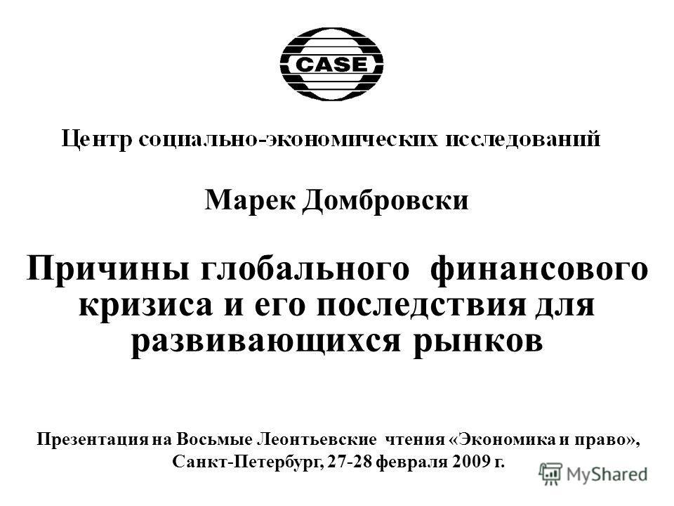 Марек Домбровски Причины глобального финансового кризиса и его последствия для развивающихся рынков Презентация на Восьмые Леонтьевские чтения «Экономика и право», Санкт-Петербург, 27-28 февраля 2009 г.