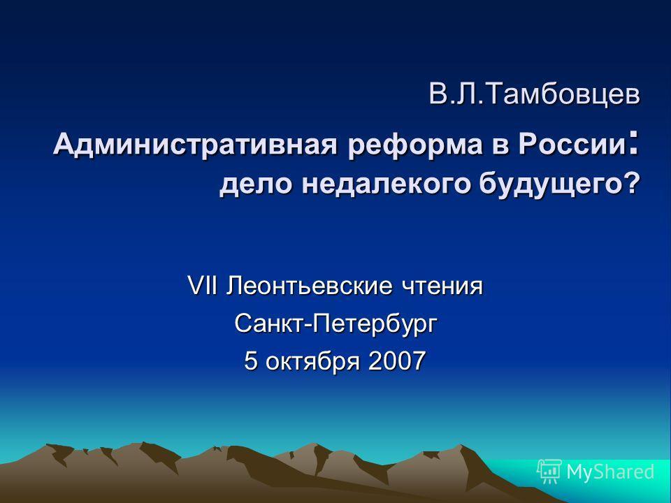 В.Л.Тамбовцев Административная реформа в России : дело недалекого будущего? VII Леонтьевские чтения Санкт-Петербург 5 октября 2007