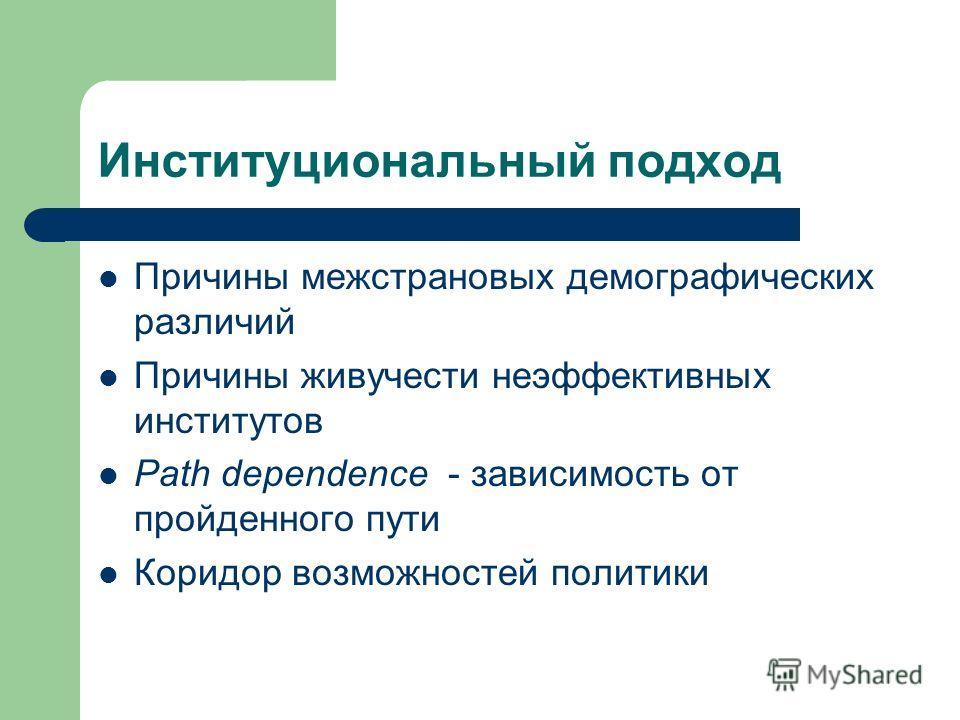 Институциональный подход Причины межстрановых демографических различий Причины живучести неэффективных институтов Path dependence - зависимость от пройденного пути Коридор возможностей политики