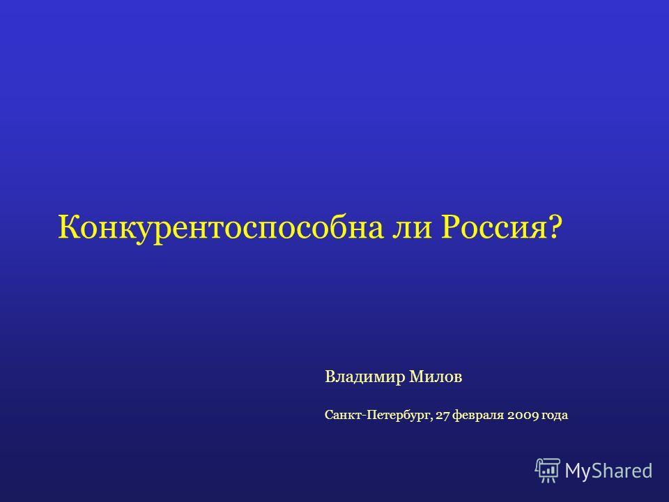 Конкурентоспособна ли Россия? Владимир Милов Санкт-Петербург, 27 февраля 2009 года