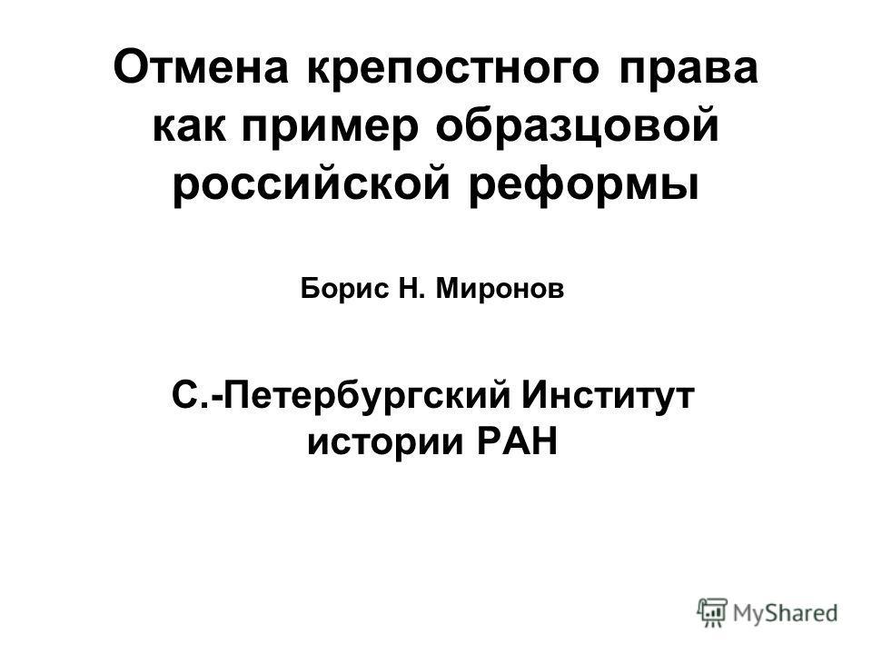Отмена крепостного права как пример образцовой российской реформы Борис Н. Миронов С.-Петербургский Институт истории РАН