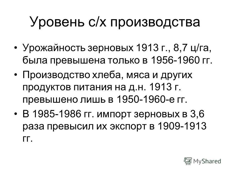 Уровень с/х производства Урожайность зерновых 1913 г., 8,7 ц/га, была превышена только в 1956-1960 гг. Производство хлеба, мяса и других продуктов питания на д.н. 1913 г. превышено лишь в 1950-1960-е гг. В 1985-1986 гг. импорт зерновых в 3,6 раза пре