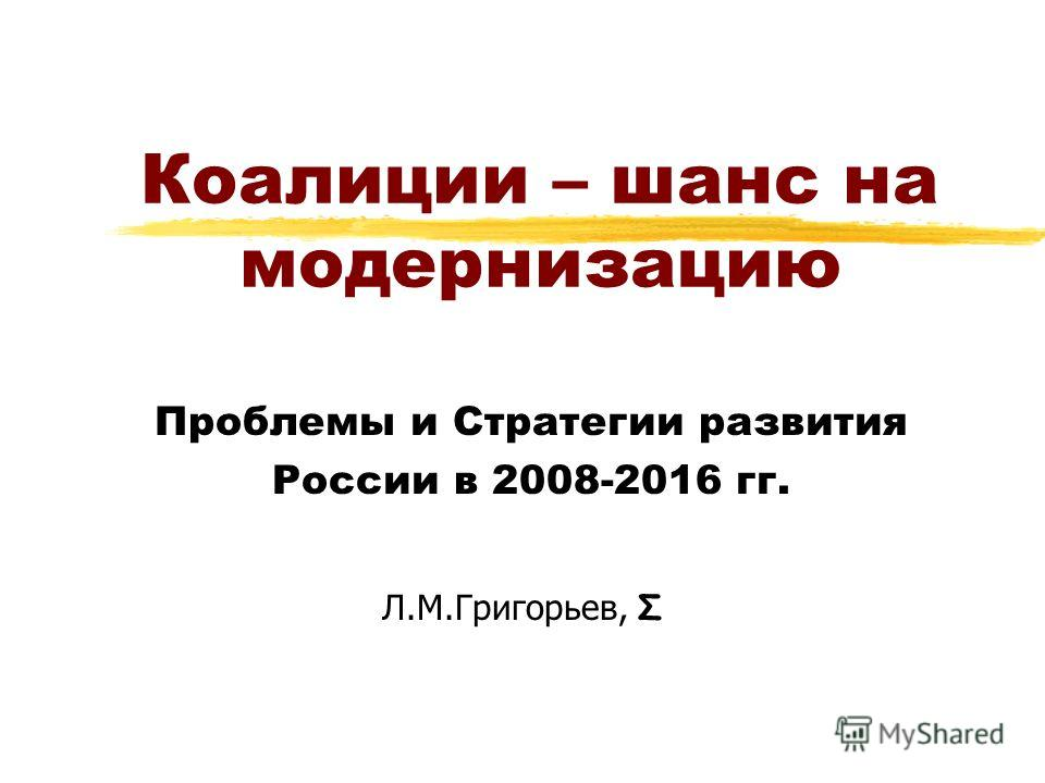 Коалиции – шанс на модернизацию Проблемы и Стратегии развития России в 2008-2016 гг. Л.М.Григорьев, Σ