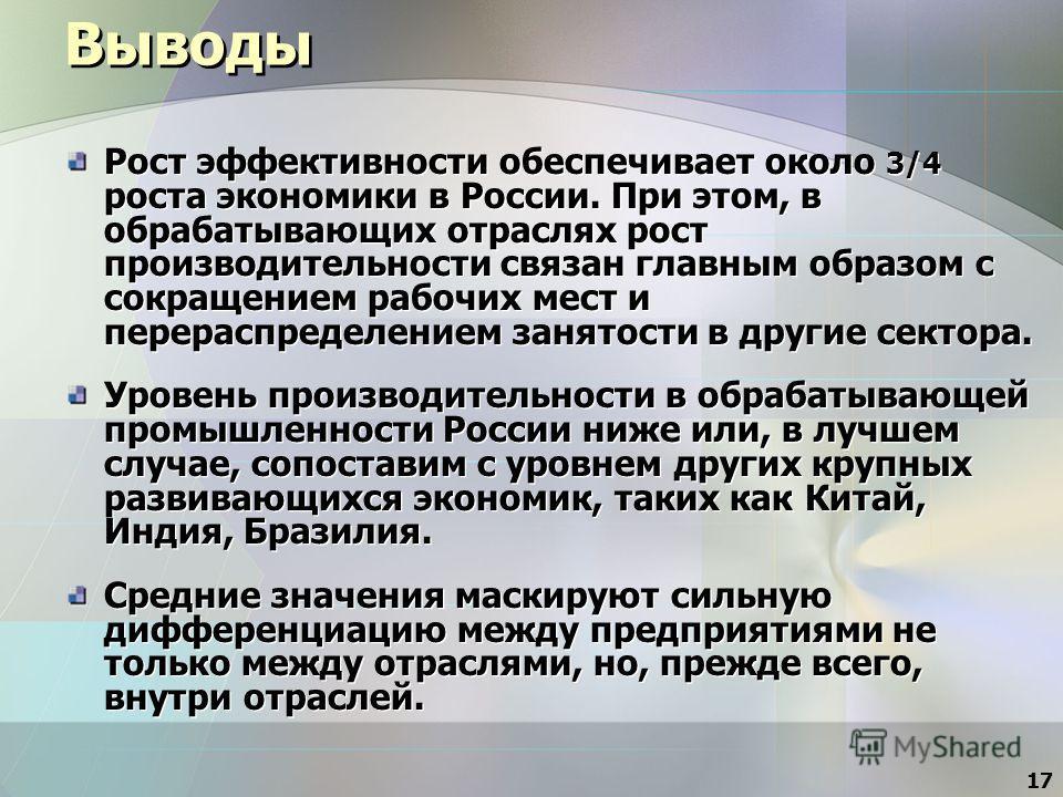 17 Выводы Рост эффективности обеспечивает около 3/4 роста экономики в России. При этом, в обрабатывающих отраслях рост производительности связан главным образом с сокращением рабочих мест и перераспределением занятости в другие сектора. Уровень произ