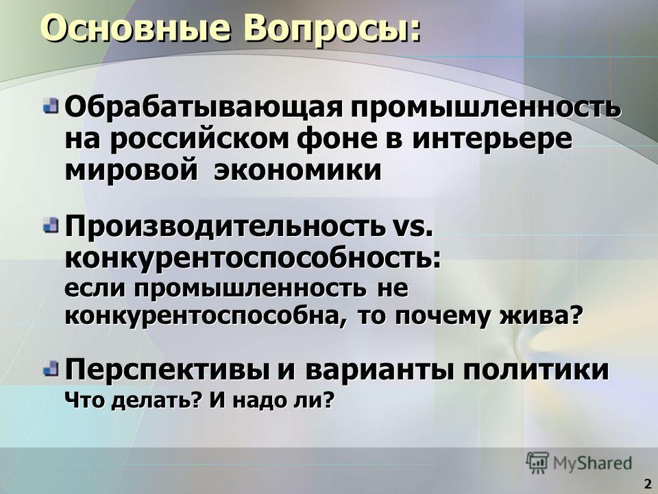 2 Основные Вопросы: Обрабатывающая промышленность на российском фоне в интерьере мировой экономики Производительность vs. конкурентоспособность: если промышленность не конкурентоспособна, то почему жива? Перспективы и варианты политики Что делать? И