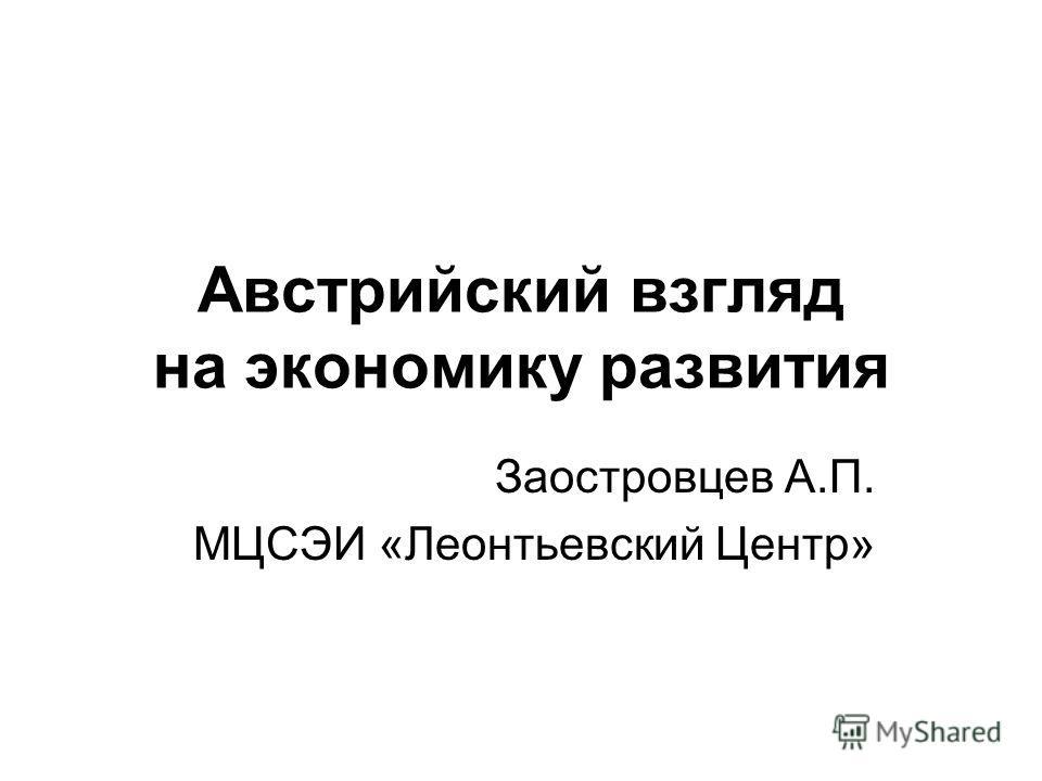 Австрийский взгляд на экономику развития Заостровцев А.П. МЦСЭИ «Леонтьевский Центр»